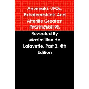 Anunnaki-UFOs-Extraterrestrials-And-Afterlife-Greatest-Information-As-Revealed-By-Maximillien-de-Lafayette.-Part-3.-4th-Edition